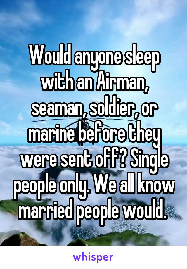 Would anyone sleep with an Airman, seaman, soldier, or marine before they were sent off? Single people only. We all know married people would.