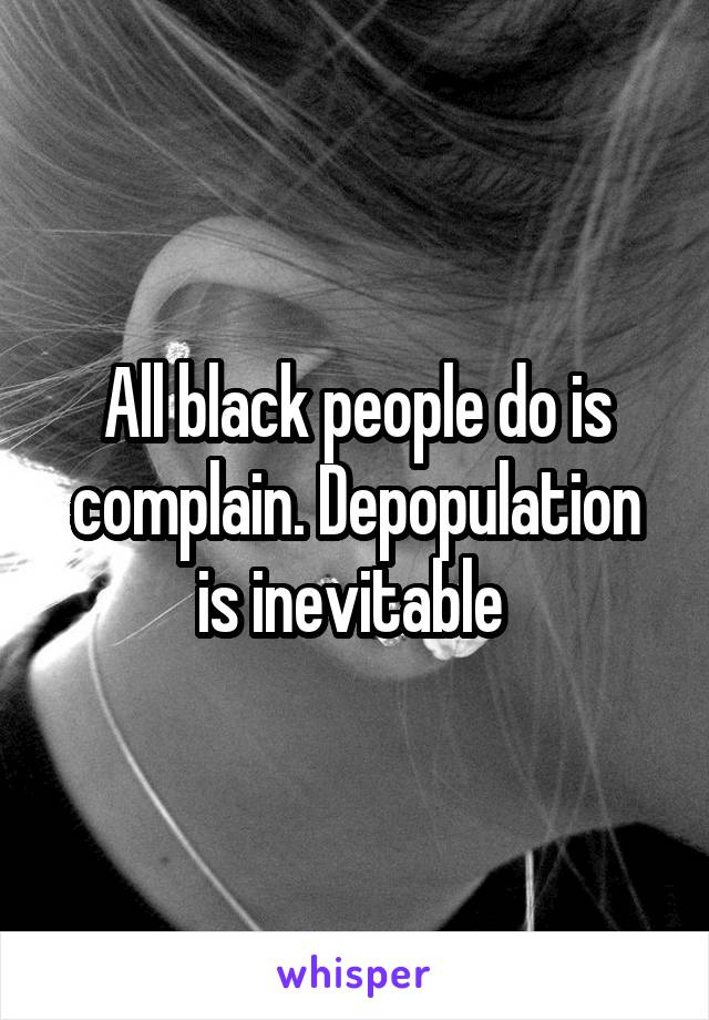 All black people do is complain. Depopulation is inevitable