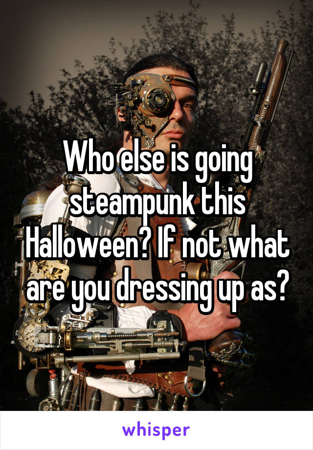 Who else is going steampunk this Halloween? If not what are you dressing up as?