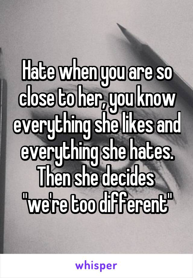 "Hate when you are so close to her, you know everything she likes and everything she hates. Then she decides  ""we're too different"""