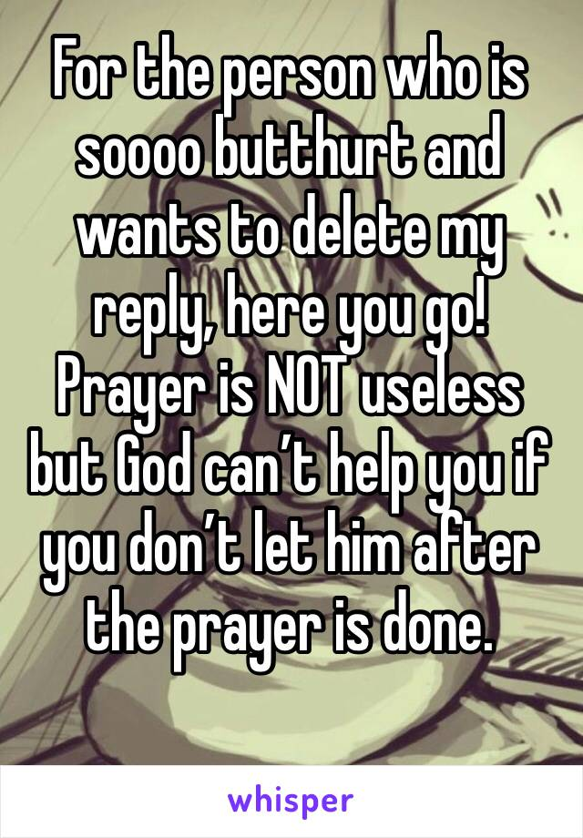 For the person who is soooo butthurt and wants to delete my reply, here you go!  Prayer is NOT useless but God can't help you if you don't let him after the prayer is done.