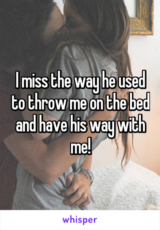 I miss the way he used to throw me on the bed and have his way with me!
