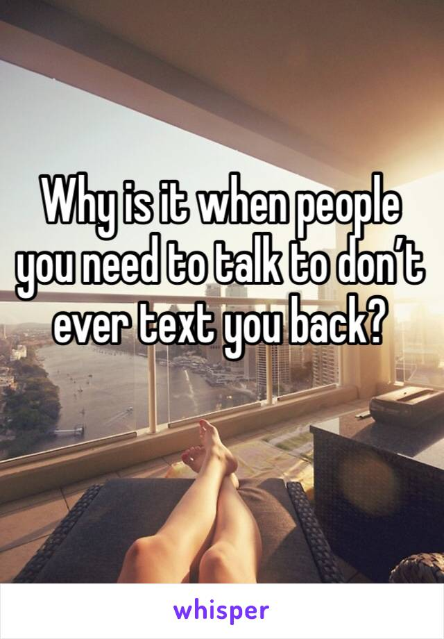Why is it when people you need to talk to don't ever text you back?