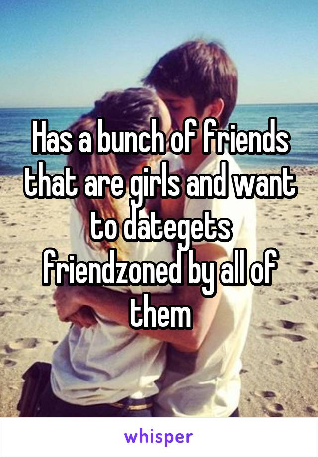 Has a bunch of friends that are girls and want to dategets friendzoned by all of them