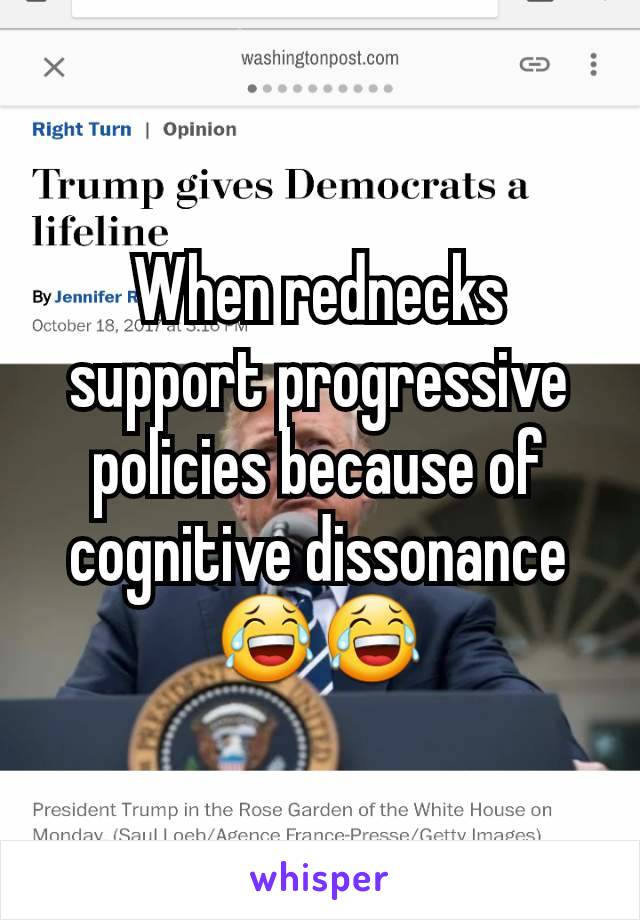 When rednecks support progressive policies because of cognitive dissonance 😂😂