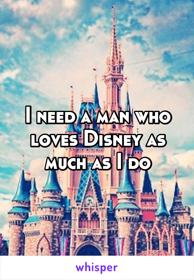 I need a man who loves Disney as much as I do