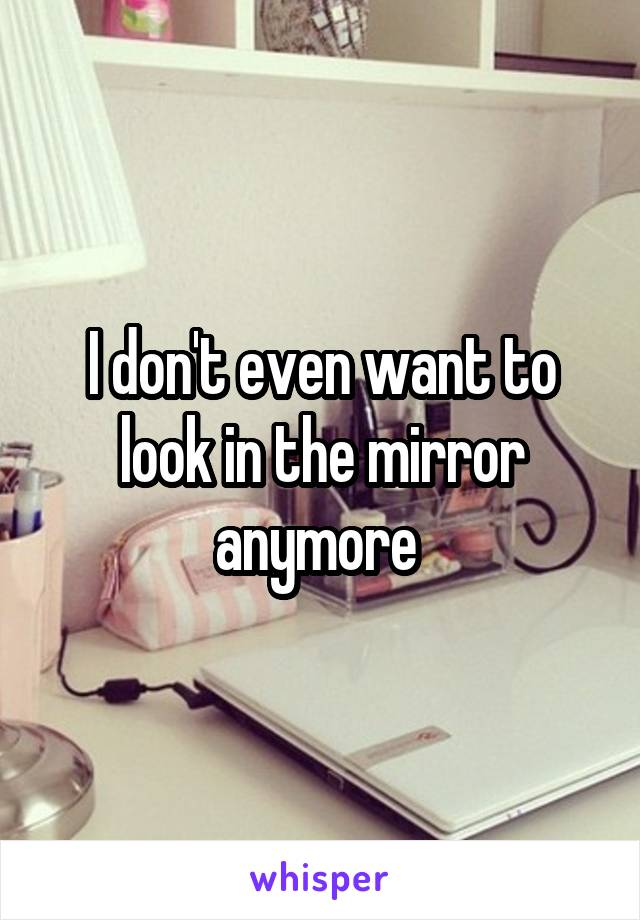 I don't even want to look in the mirror anymore