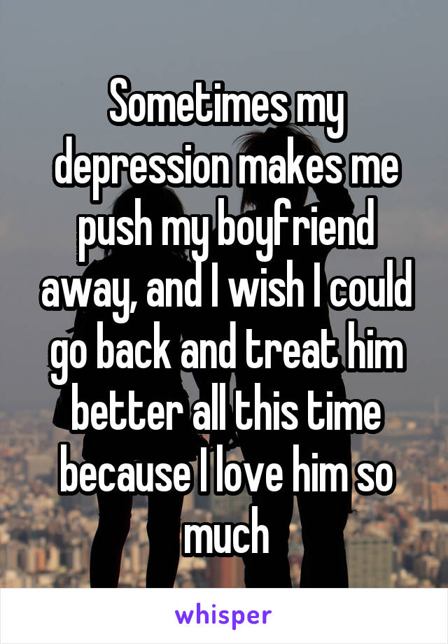 Sometimes my depression makes me push my boyfriend away, and I wish I could go back and treat him better all this time because I love him so much