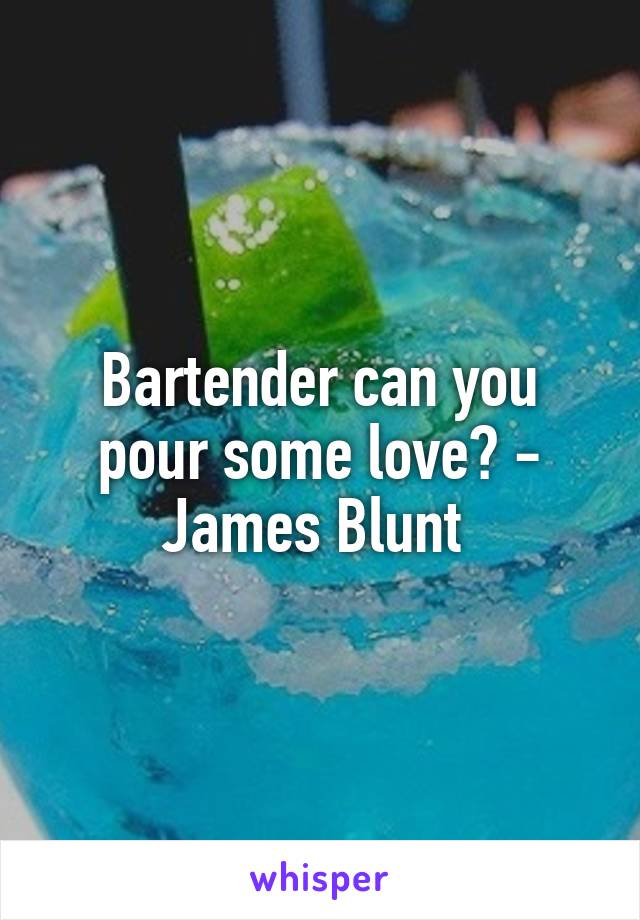 Bartender can you pour some love? - James Blunt