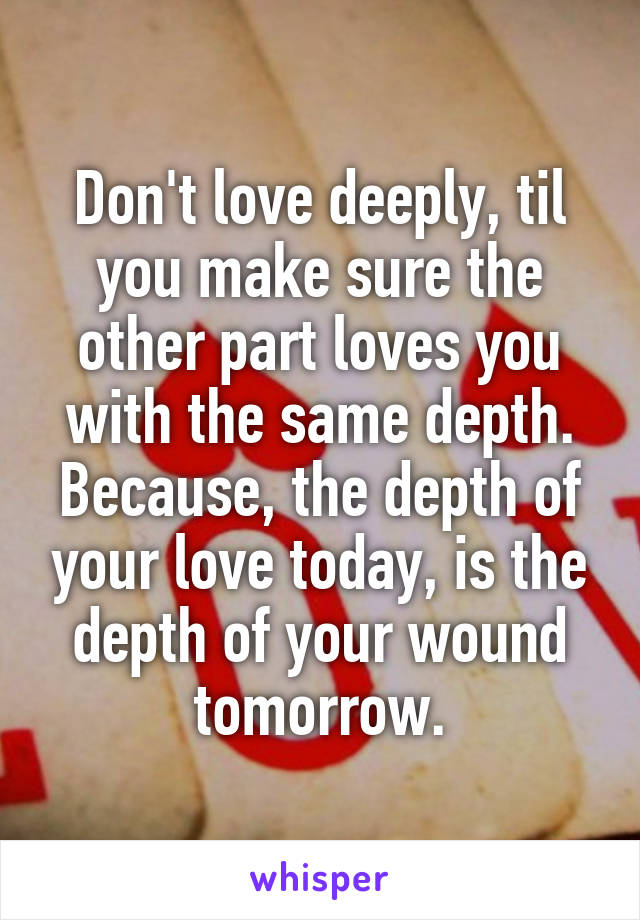 Don't love deeply, til you make sure the other part loves you with the same depth. Because, the depth of your love today, is the depth of your wound tomorrow.
