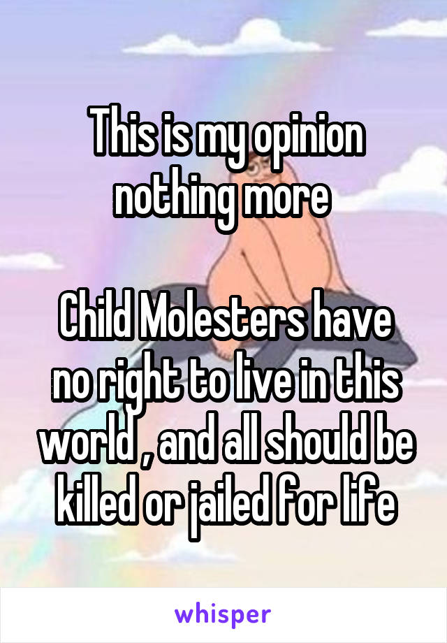 This is my opinion nothing more   Child Molesters have no right to live in this world , and all should be killed or jailed for life