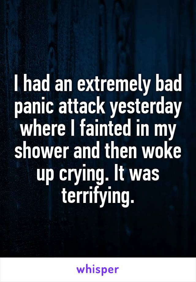 I had an extremely bad panic attack yesterday where I fainted in my shower and then woke up crying. It was terrifying.