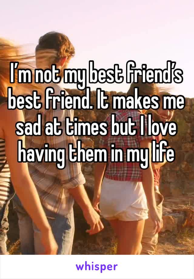I'm not my best friend's best friend. It makes me sad at times but I love having them in my life