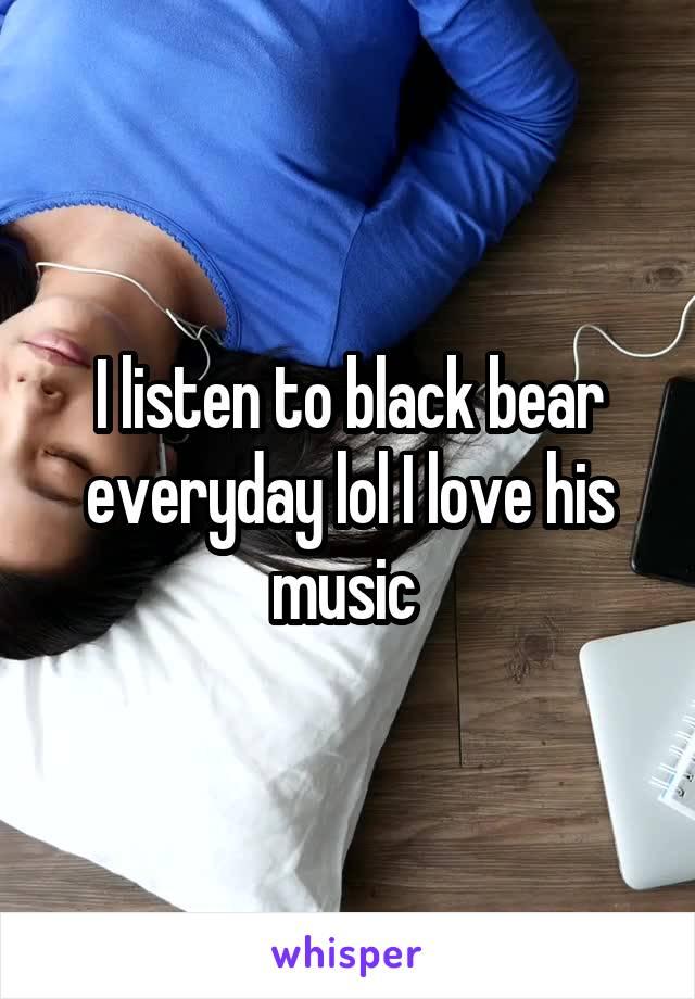 I listen to black bear everyday lol I love his music