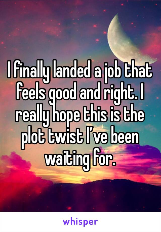 I finally landed a job that feels good and right. I really hope this is the plot twist I've been waiting for.
