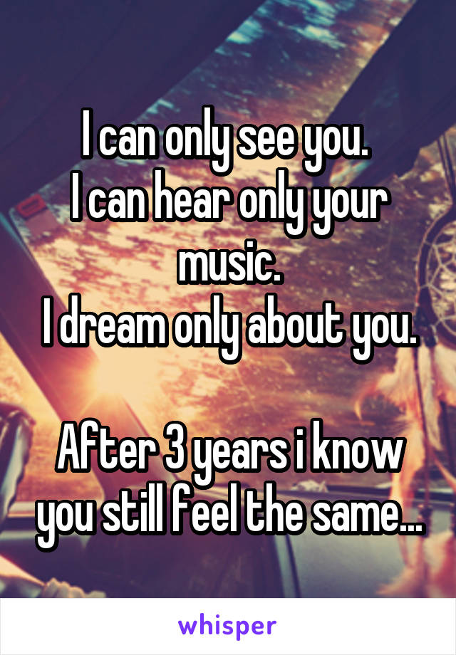I can only see you.  I can hear only your music. I dream only about you.  After 3 years i know you still feel the same...