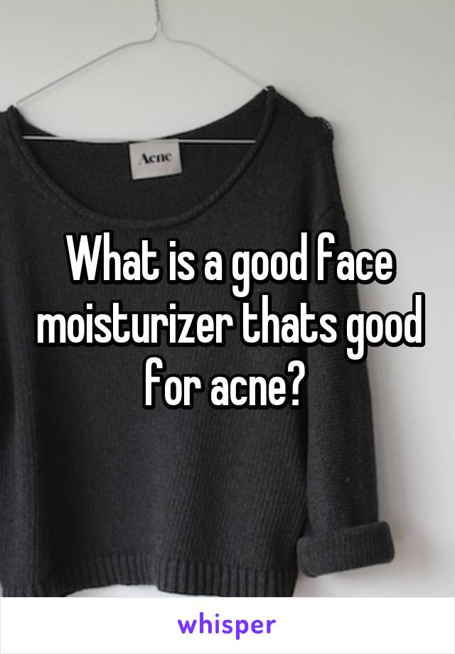 What is a good face moisturizer thats good for acne?