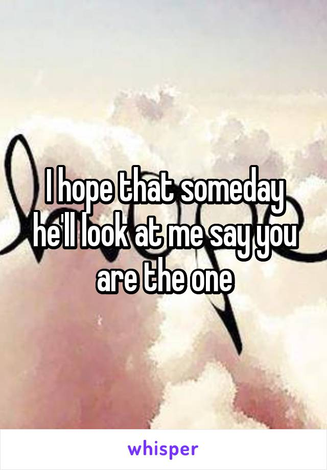 I hope that someday he'll look at me say you are the one