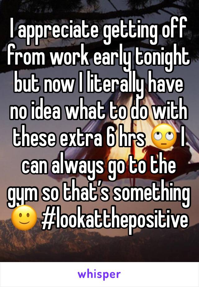 I appreciate getting off from work early tonight but now I literally have no idea what to do with these extra 6 hrs 🙄 I can always go to the gym so that's something 🙂 #lookatthepositive