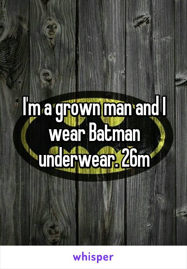 I'm a grown man and I wear Batman underwear. 26m