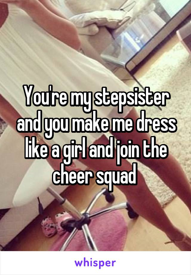 You're my stepsister and you make me dress like a girl and join the cheer squad