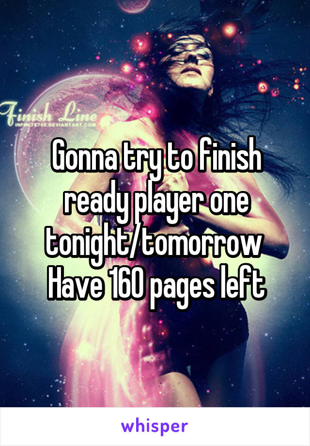 Gonna try to finish ready player one tonight/tomorrow  Have 160 pages left