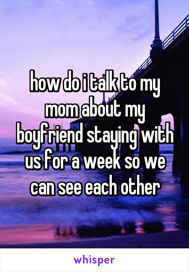how do i talk to my mom about my boyfriend staying with us for a week so we can see each other