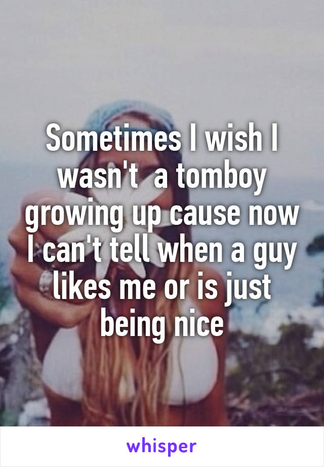 Sometimes I wish I wasn't  a tomboy growing up cause now I can't tell when a guy likes me or is just being nice