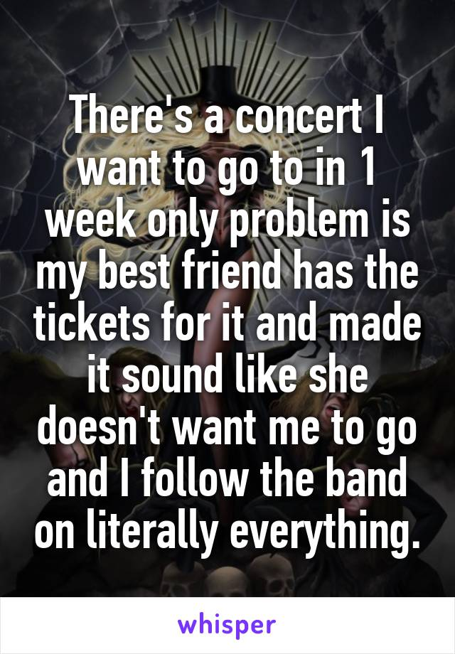 There's a concert I want to go to in 1 week only problem is my best friend has the tickets for it and made it sound like she doesn't want me to go and I follow the band on literally everything.