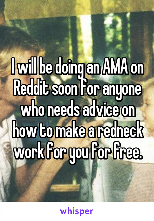 I will be doing an AMA on Reddit soon for anyone who needs advice on how to make a redneck work for you for free.