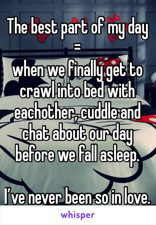 The best part of my day =  when we finally get to crawl into bed with eachother, cuddle and chat about our day before we fall asleep.   I've never been so in love.