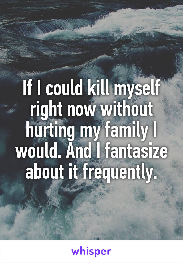 If I could kill myself right now without hurting my family I would. And I fantasize about it frequently.