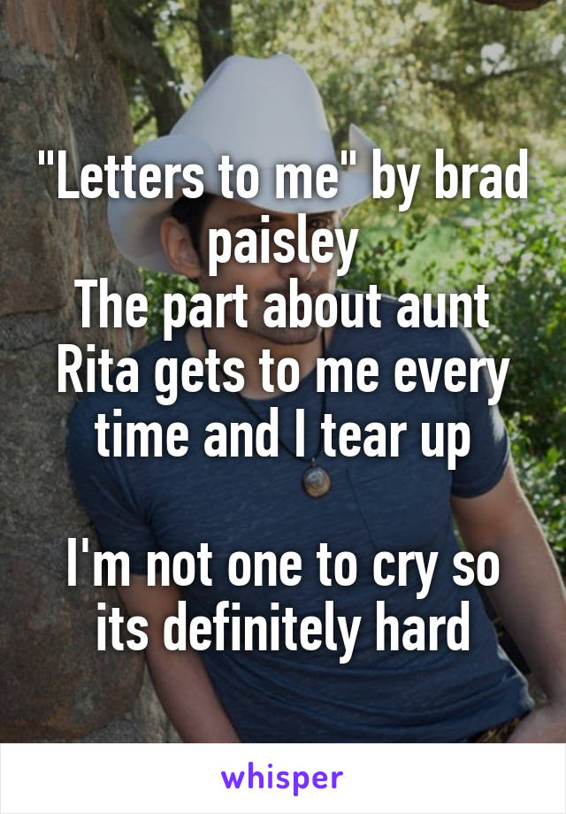 """""""Letters to me"""" by brad paisley The part about aunt Rita gets to me every time and I tear up  I'm not one to cry so its definitely hard"""