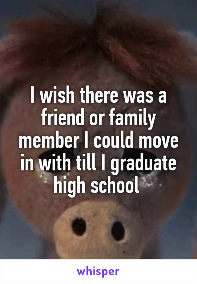 I wish there was a friend or family member I could move in with till I graduate high school