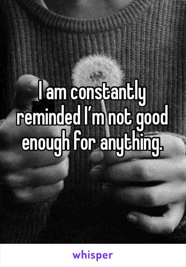 I am constantly reminded I'm not good enough for anything.