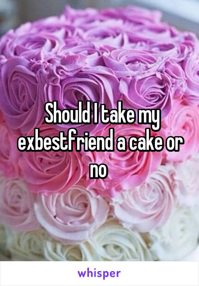 Should I take my exbestfriend a cake or no