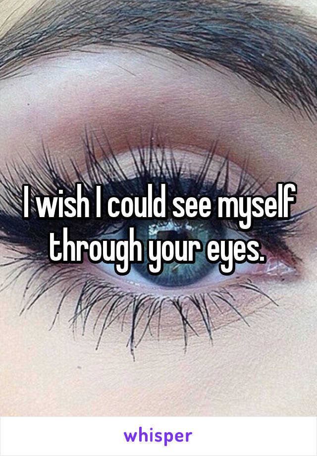 I wish I could see myself through your eyes.