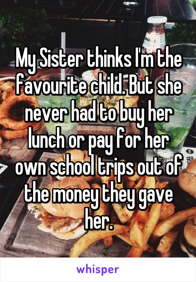 My Sister thinks I'm the favourite child. But she never had to buy her lunch or pay for her own school trips out of the money they gave her.