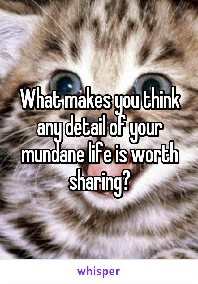 What makes you think any detail of your mundane life is worth sharing?