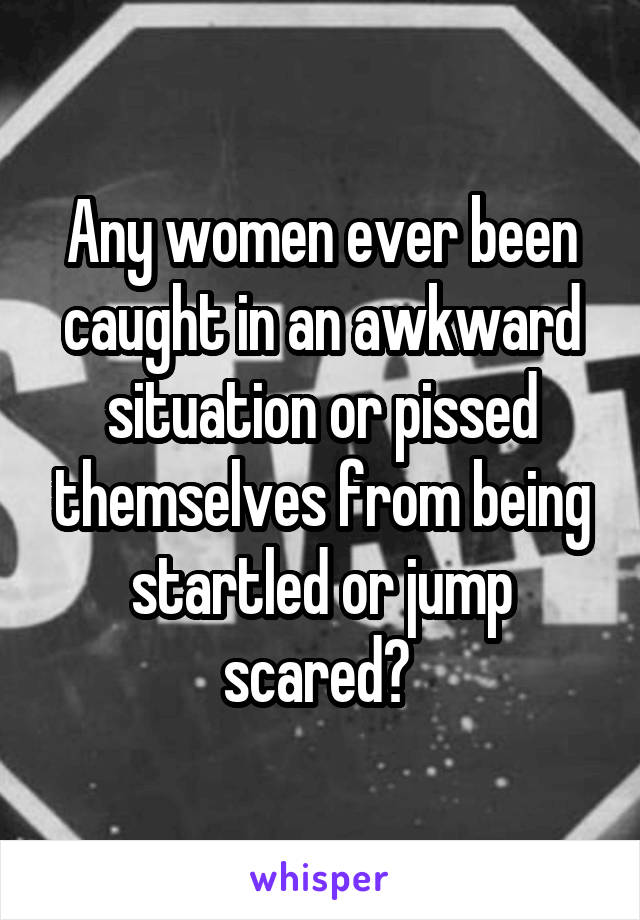 Any women ever been caught in an awkward situation or pissed themselves from being startled or jump scared?