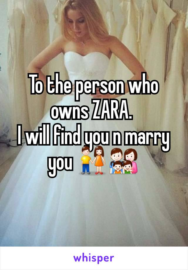 To the person who owns ZARA.  I will find you n marry you 👫👨‍👩‍👧‍👦
