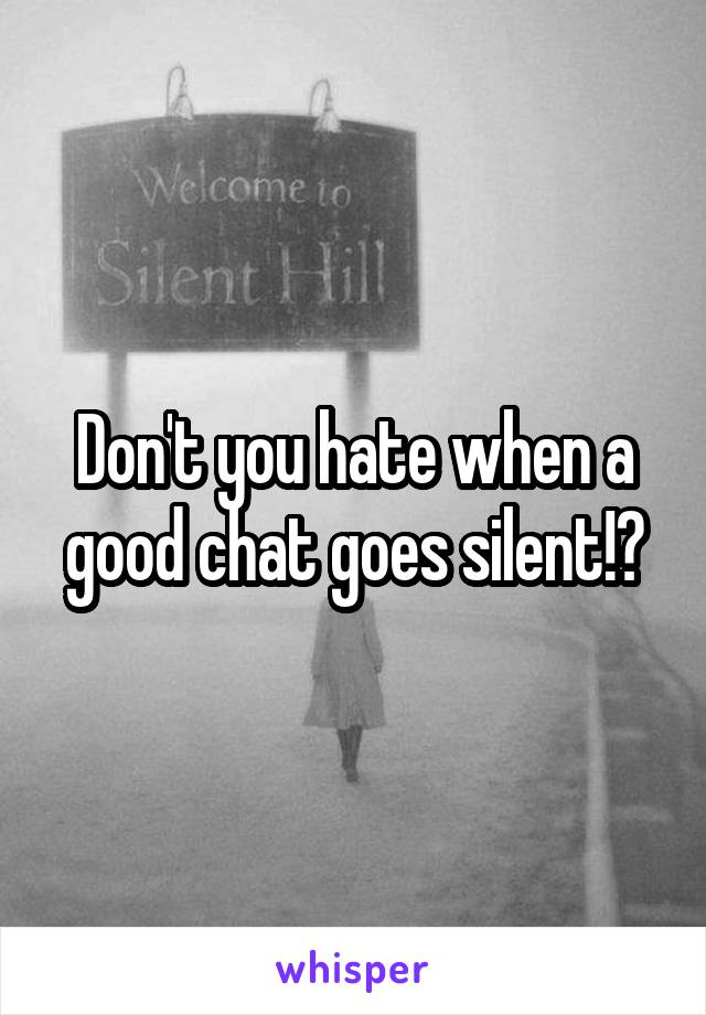 Don't you hate when a good chat goes silent!?