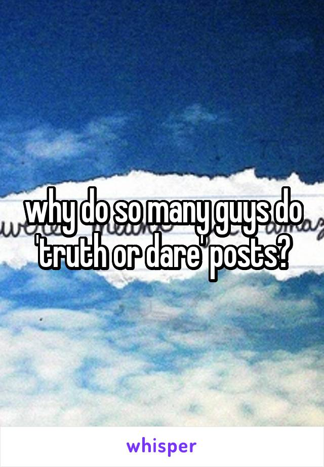 why do so many guys do 'truth or dare' posts?
