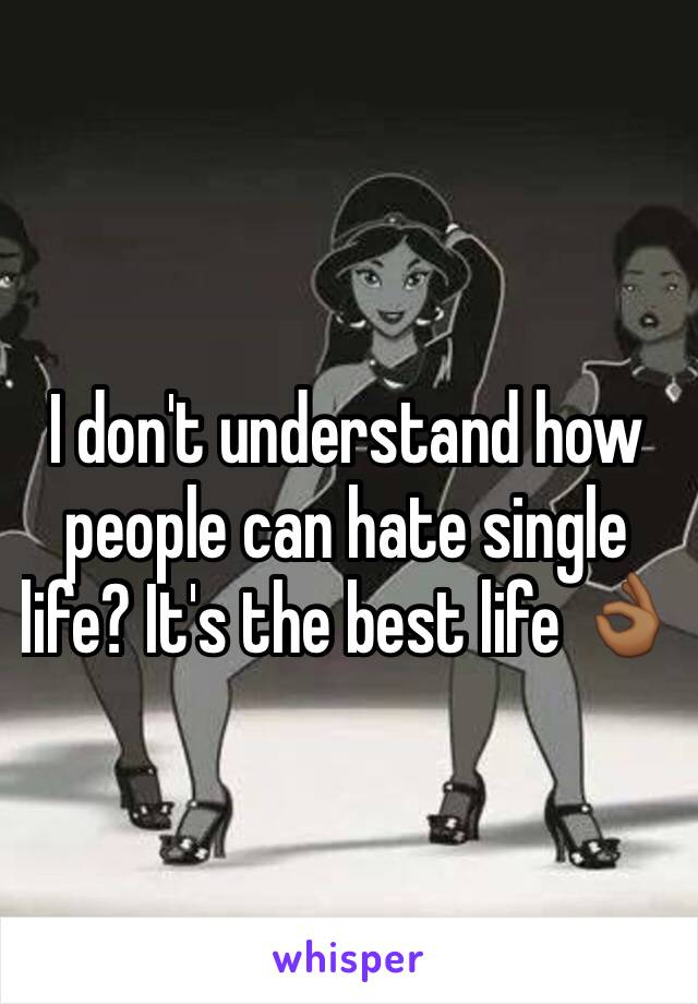 I don't understand how people can hate single life? It's the best life 👌🏾