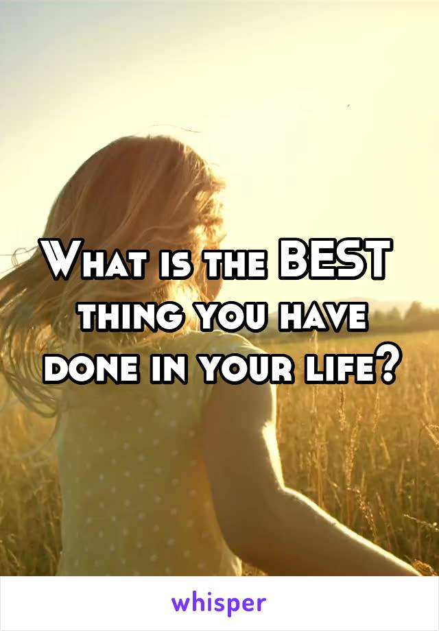 What is the BEST  thing you have done in your life?