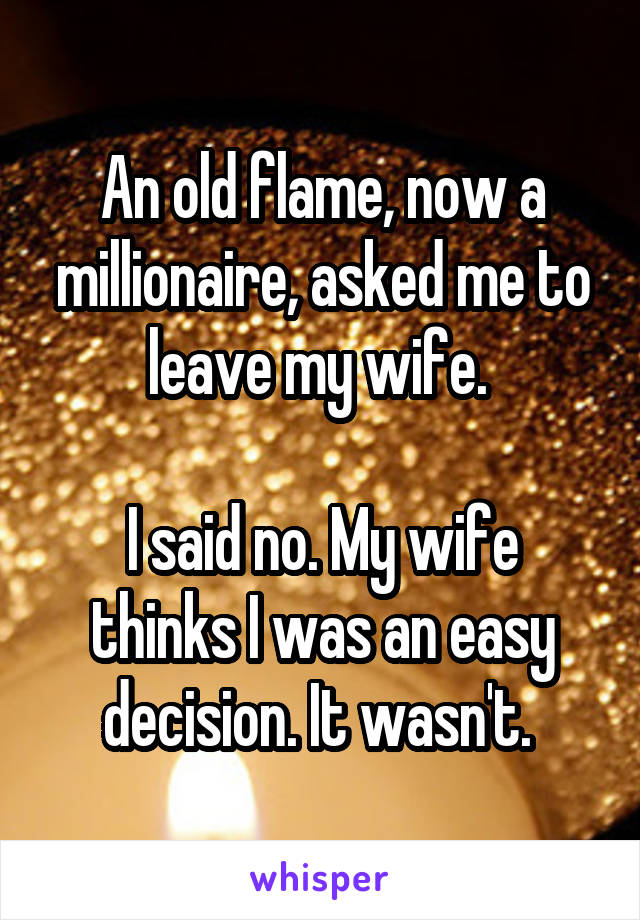 An old flame, now a millionaire, asked me to leave my wife.   I said no. My wife thinks I was an easy decision. It wasn't.