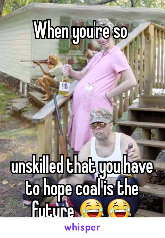 When you're so       unskilled that you have to hope coal is the future 😂😂