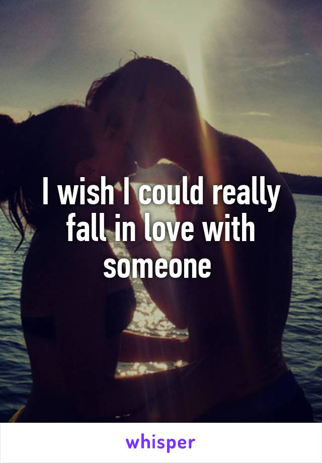 I wish I could really fall in love with someone
