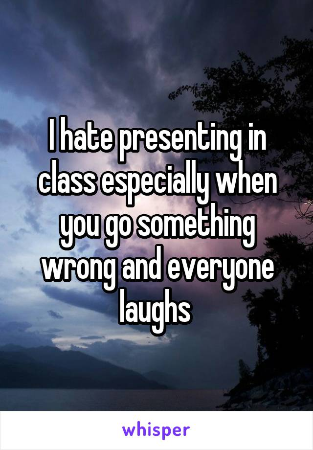 I hate presenting in class especially when you go something wrong and everyone laughs