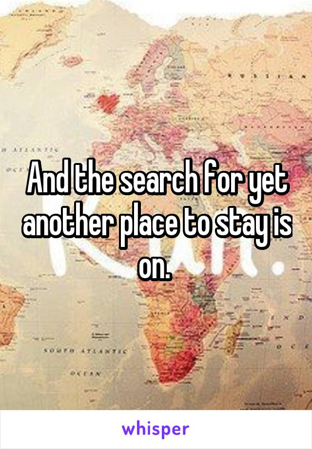 And the search for yet another place to stay is on.